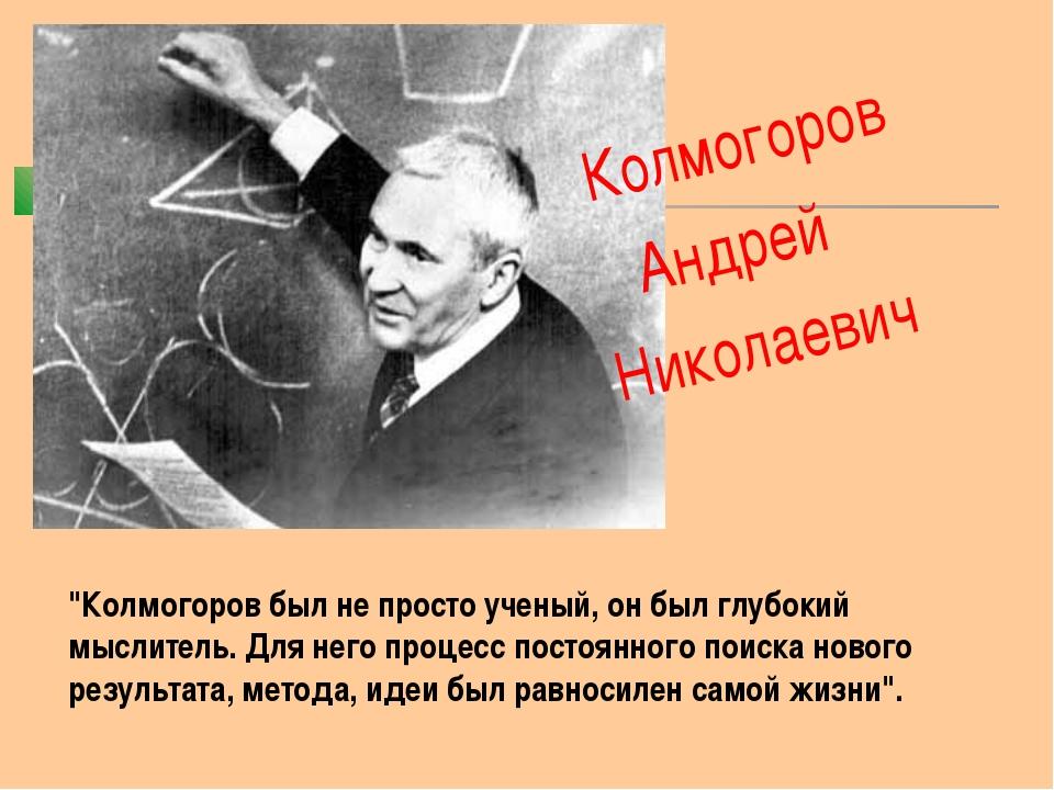 """Колмогоров Андрей Николаевич """"Колмогоров был не просто ученый, он был глубок..."""