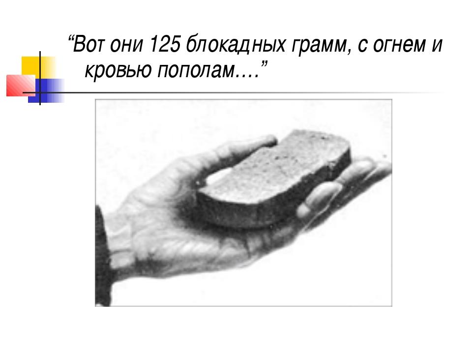 """""""Вот они 125 блокадных грамм, с огнем и кровью пополам…."""""""
