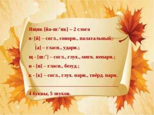 Ящик [йа-ш:'ик] – 2 слога я [й] – согл., сонорн., палатальный; [а] – гласн.,