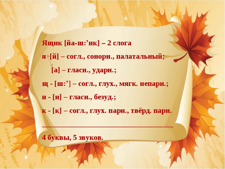 Ящик [йа-ш:'ик] – 2 слога я [й] – согл., сонорн., палатальный; [а] – гласн.,...