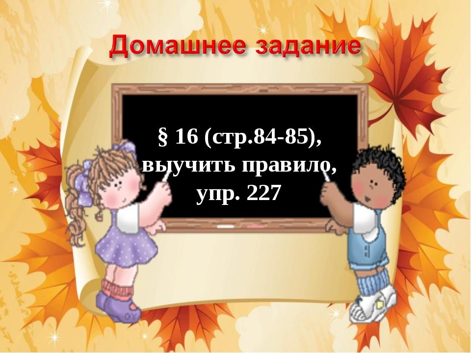 § 16 (стр.84-85), выучить правило, упр. 227