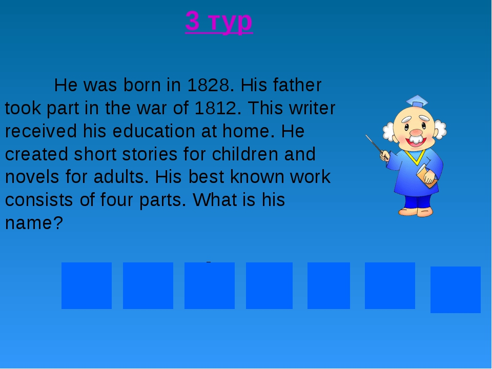 3 тур 	He was born in 1828. His father took part in the war of 1812. This wri...