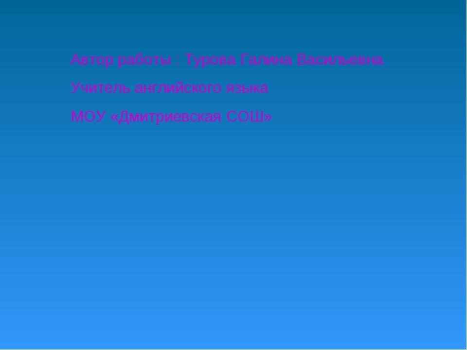 Автор работы : Турова Галина Васильевна Учитель английского языка МОУ «Дмитри...