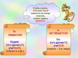 Чтобы узнать ТСЯ или ТЬСЯ пишется на конце глагола, нужно задать ВОПРОС Ь пиш