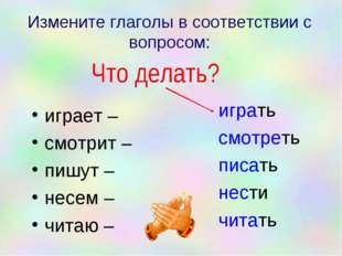 Измените глаголы в соответствии с вопросом: играет – смотрит – пишут – несем