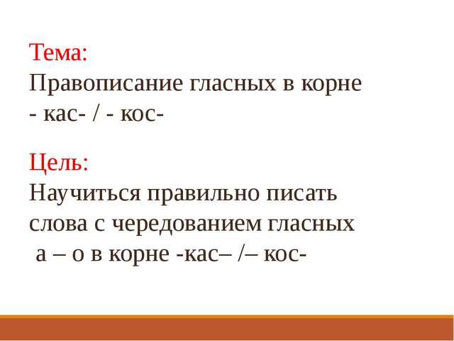 Тема: Правописание гласных в корне - кас- / - кос- Цель: Научиться правильно...