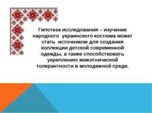 Гипотеза исследования – изучение народного украинского костюма может стать ис