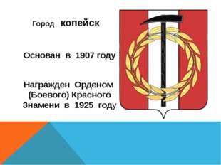 Город копейск Основан в 1907 году Награжден Орденом (Боевого) Красного Знаме