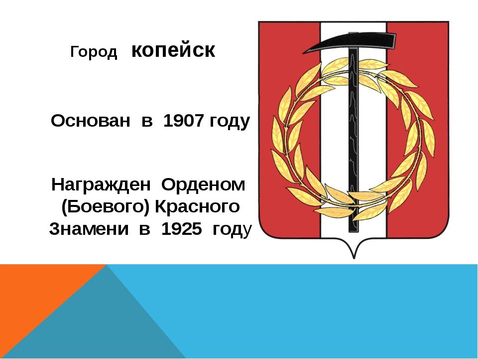 Город копейск Основан в 1907 году Награжден Орденом (Боевого) Красного Знаме...