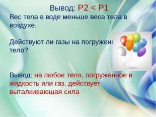 Вывод: Р2 < Р1 Вес тела в воде меньше веса тела в воздухе. Действуют ли газы