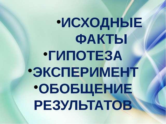 ИСХОДНЫЕ ФАКТЫ ГИПОТЕЗА ЭКСПЕРИМЕНТ ОБОБЩЕНИЕ РЕЗУЛЬТАТОВ