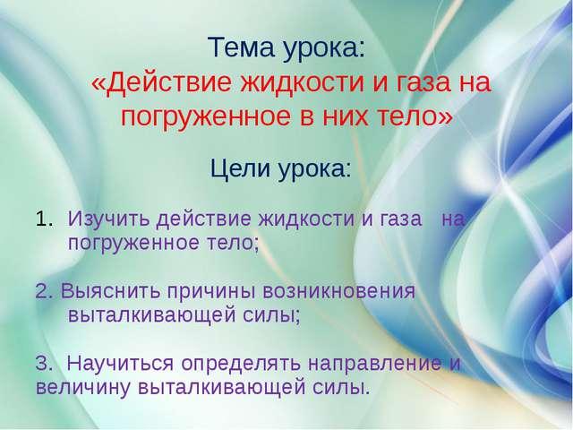 Тема урока: «Действие жидкости и газа на погруженное в них тело» Цели урока:...
