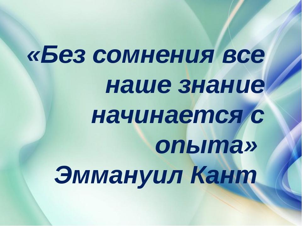 «Без сомнения все наше знание начинается с опыта» Эммануил Кант