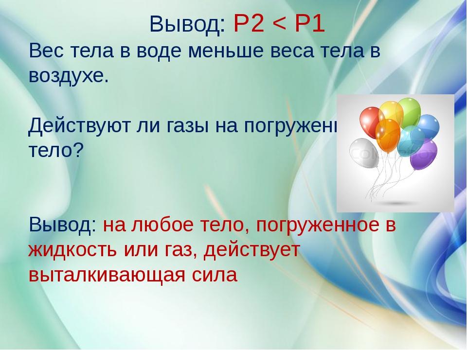 Вывод: Р2 < Р1 Вес тела в воде меньше веса тела в воздухе. Действуют ли газы...