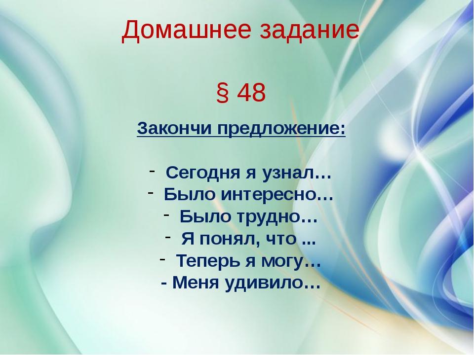Домашнее задание § 48 Закончи предложение: Сегодня я узнал… Было интересно…...