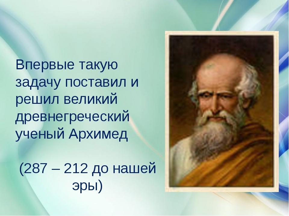 Впервые такую задачу поставил и решил великий древнегреческий ученый Архимед...