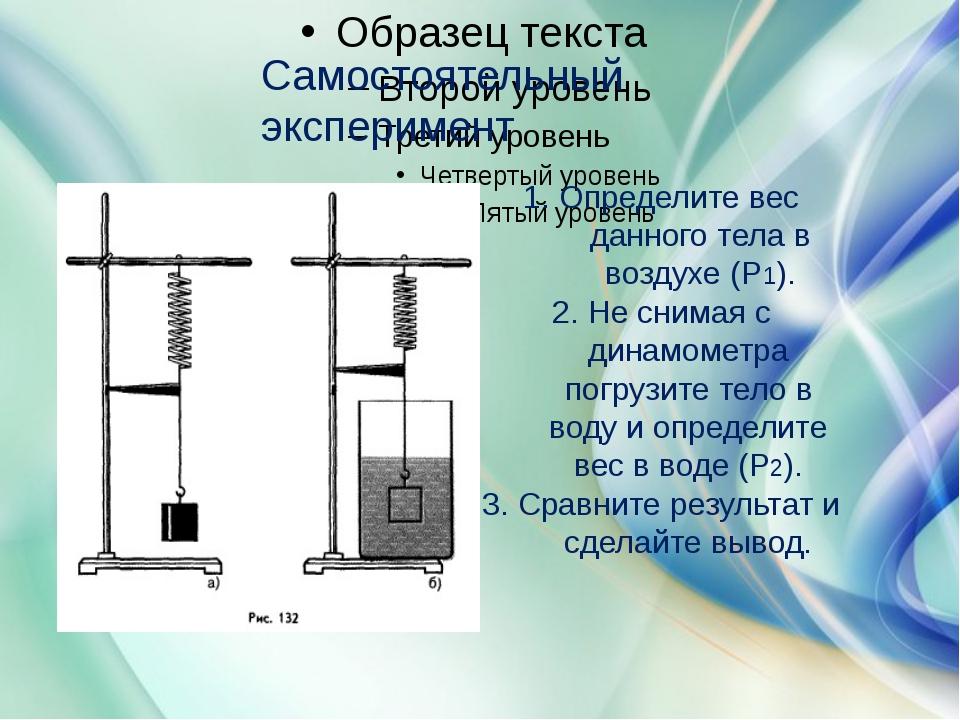 Самостоятельный эксперимент 1. Определите вес данного тела в воздухе (Р1). 2...