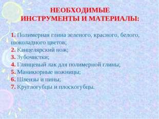 НЕОБХОДИМЫЕ ИНСТРУМЕНТЫ И МАТЕРИАЛЫ: 1. Полимерная глина зеленого, красного,