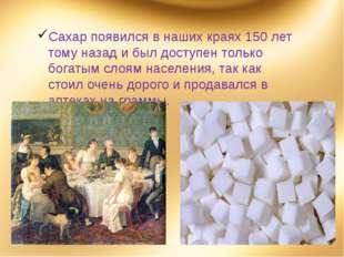 Сахар появился в наших краях 150 лет тому назад и был доступен только богатым