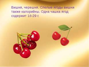 Вишня, черешня. Спелые ягоды вишни также калорийны. Одна чашка ягод содержит