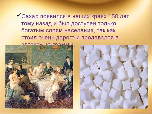 Сахар появился в наших краях 150 лет тому назад и был доступен только богатым...
