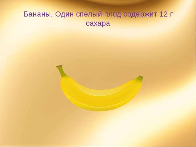 Бананы. Один спелый плод содержит 12 г сахара
