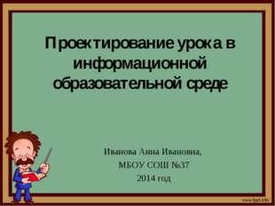 Проектирование урока в информационной образовательной среде Иванова Анна Иван