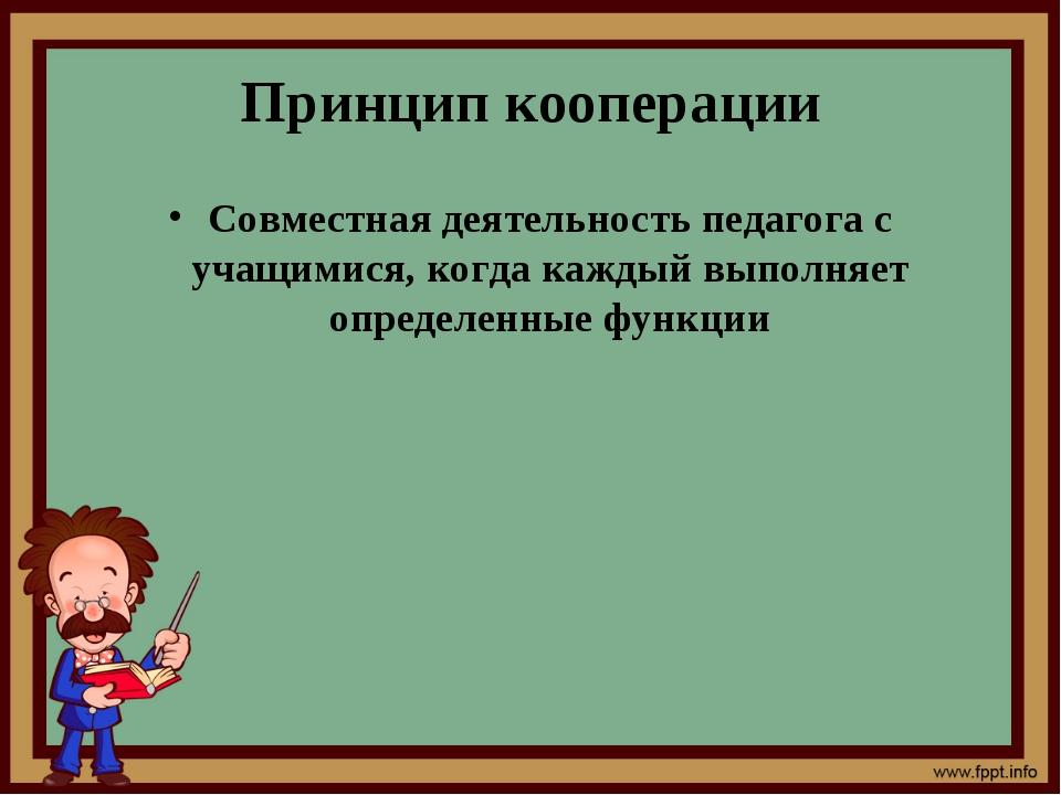 Принцип кооперации Совместная деятельность педагога с учащимися, когда каждый...