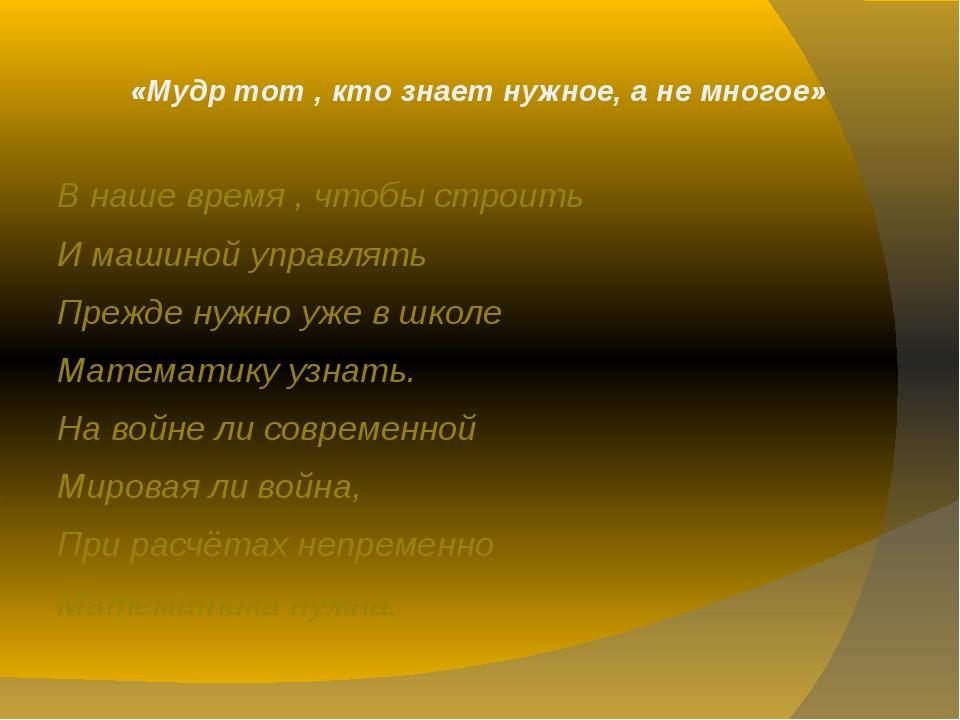 «Мудр тот , кто знает нужное, а не многое» В наше время , чтобы строить И маш...