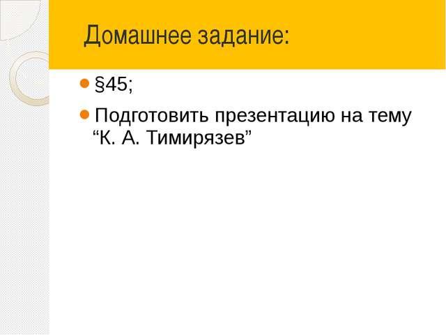 """Домашнее задание: §45; Подготовить презентацию на тему """"К. А. Тимирязев"""""""