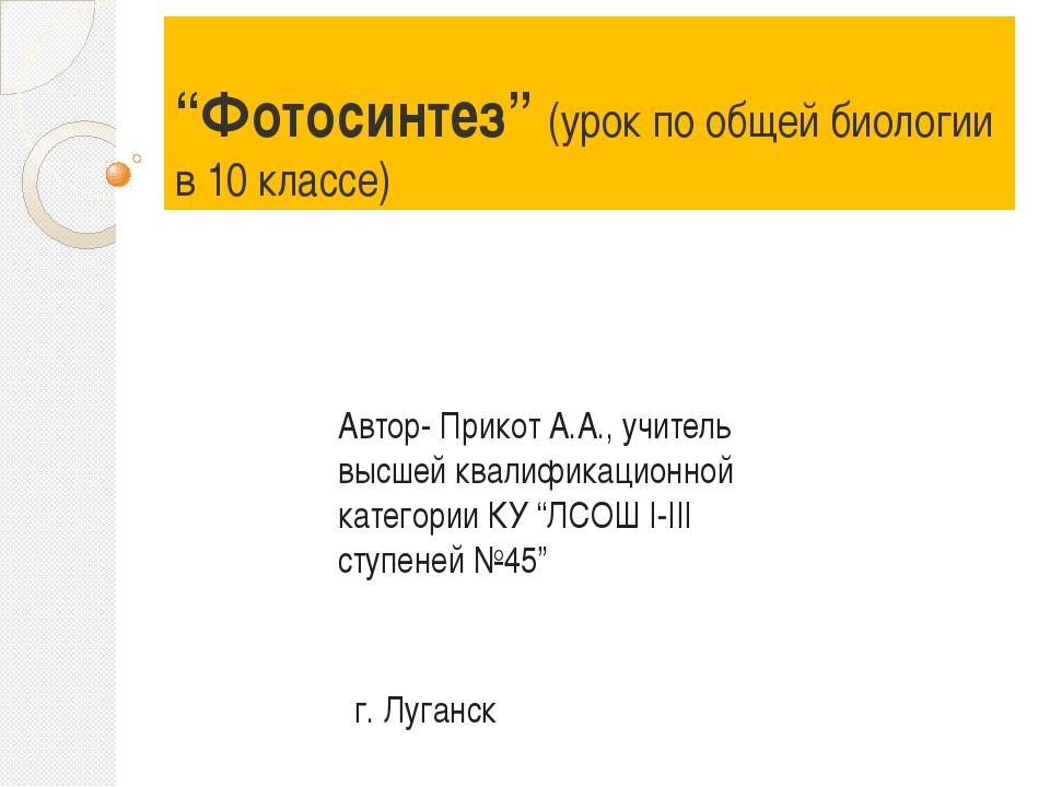 """""""Фотосинтез"""" (урок по общей биологии в 10 классе) Автор- Прикот А.А., учитель..."""