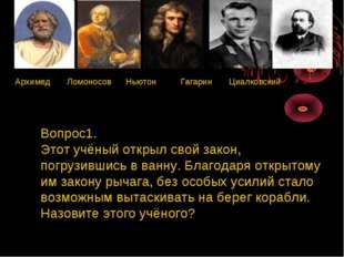 Архимед Ломоносов Ньютон Гагарин Циалковский Вопрос1. Этот учёный открыл сво