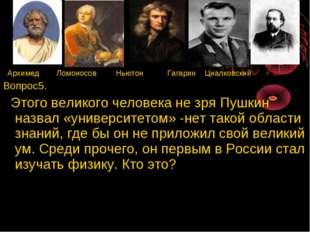 Архимед Ломоносов Ньютон Гагарин Циалковский Вопрос5. Этого великого человек