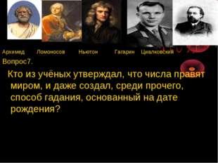 Архимед Ломоносов Ньютон Гагарин Циалковский Вопрос7. Кто из учёных утверждал