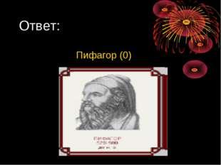 Ответ: Пифагор (0)