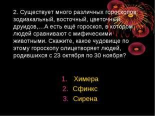 2. Существует много различных гороскопов: зодиакальный, восточный, цветочный