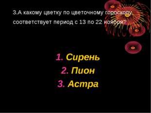 3.А какому цветку по цветочному гороскопу соответствует период с 13 по 22 ноя