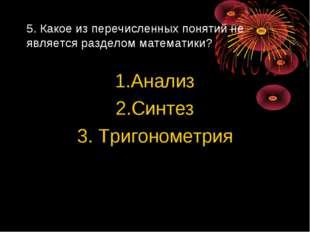 5. Какое из перечисленных понятий не является разделом математики? 1.Анализ 2