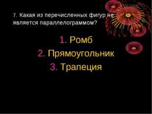 7. Какая из перечисленных фигур не является параллелограммом? Ромб Прямоуголь