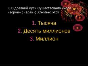 8.В древней Руси Существовало число «ворон» ( «вран») .Сколько это? Тысяча Д