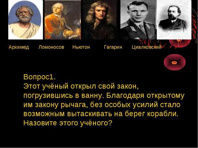 Архимед Ломоносов Ньютон Гагарин Циалковский Вопрос1. Этот учёный открыл сво...