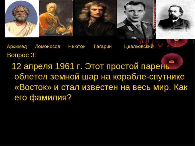 Архимед Ломоносов Ньютон Гагарин Циалковский Вопрос 3: 12 апреля 1961 г. Этот...