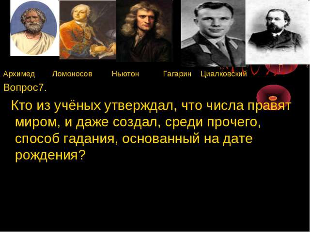 Архимед Ломоносов Ньютон Гагарин Циалковский Вопрос7. Кто из учёных утверждал...