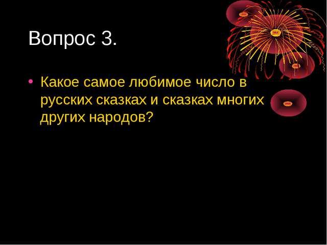 Вопрос 3. Какое самое любимое число в русских сказках и сказках многих других...