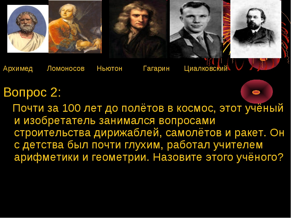 Архимед Ломоносов Ньютон Гагарин Циалковский Вопрос 2: Почти за 100 лет до по...