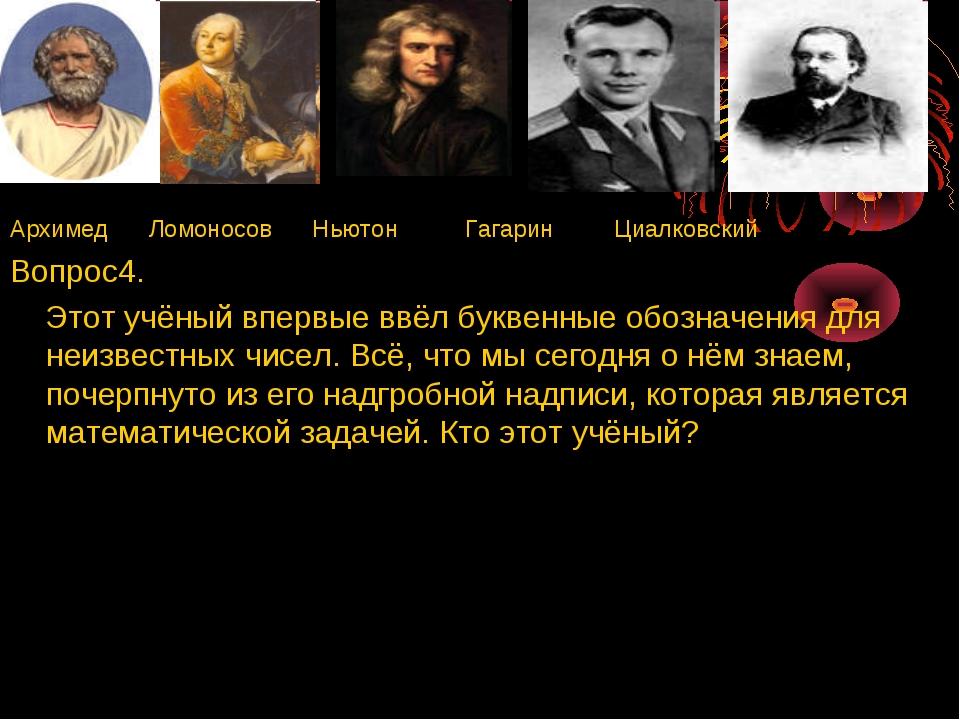 Архимед Ломоносов Ньютон Гагарин Циалковский Вопрос4. Этот учёный впервые ввё...