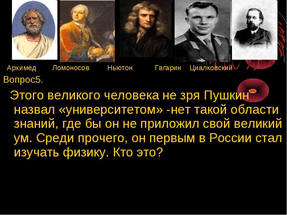 Архимед Ломоносов Ньютон Гагарин Циалковский Вопрос5. Этого великого человек...