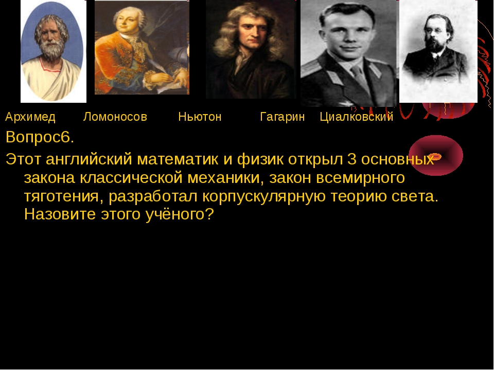 Архимед Ломоносов Ньютон Гагарин Циалковский Вопрос6. Этот английский математ...