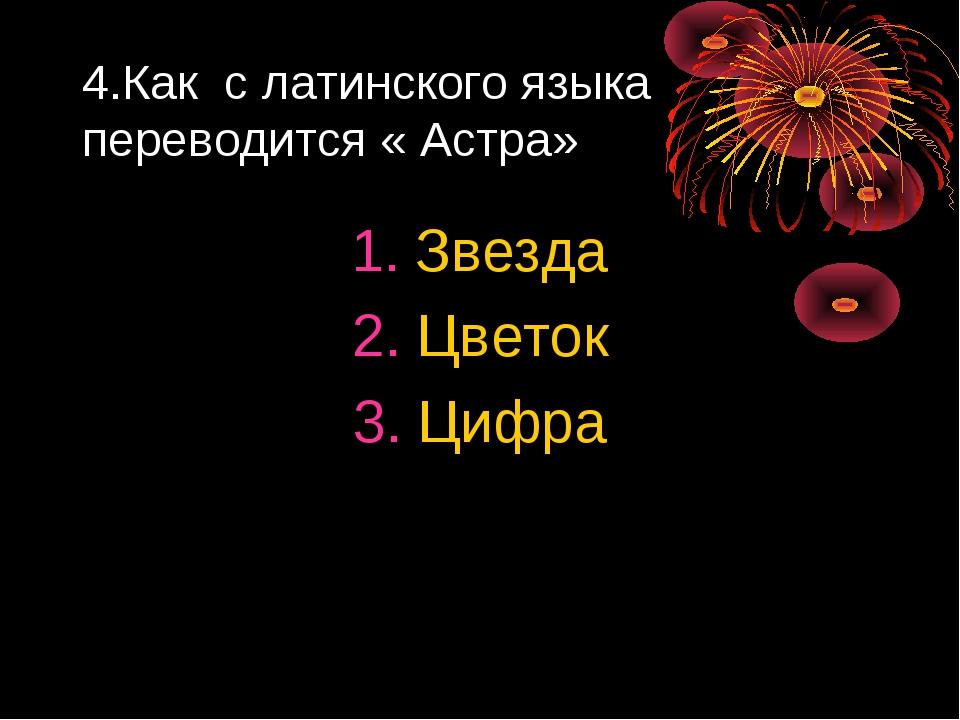 4.Как с латинского языка переводится « Астра» Звезда Цветок Цифра