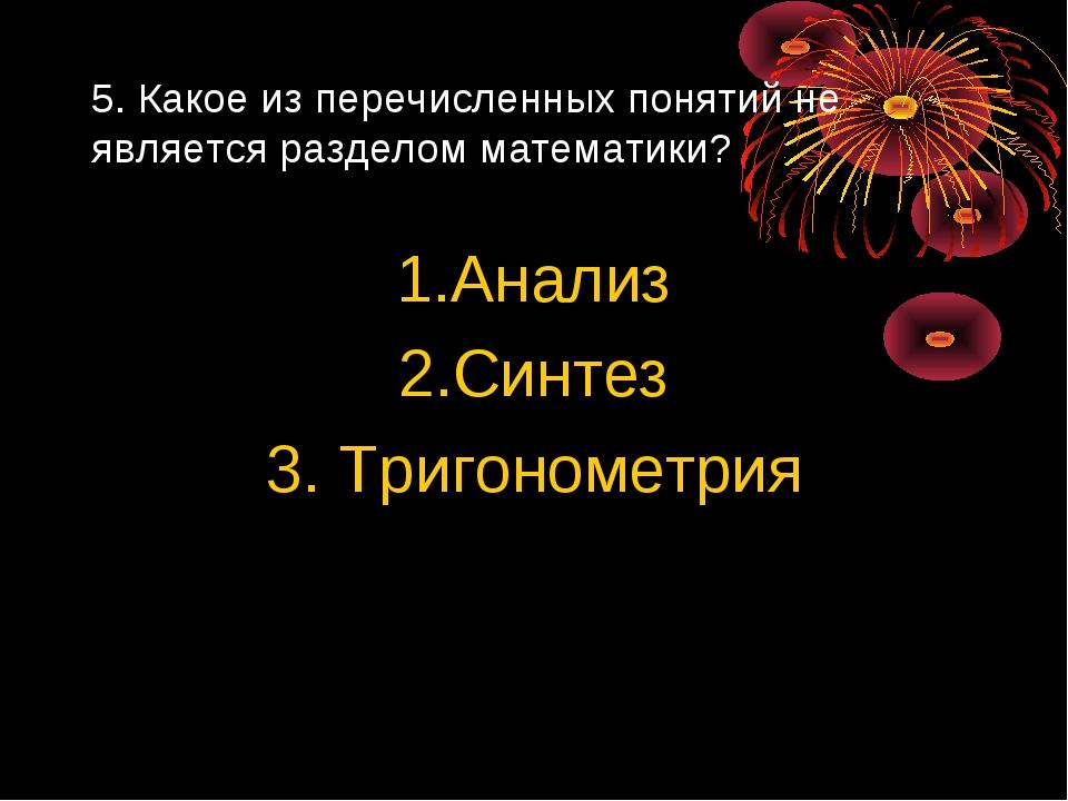 5. Какое из перечисленных понятий не является разделом математики? 1.Анализ 2...